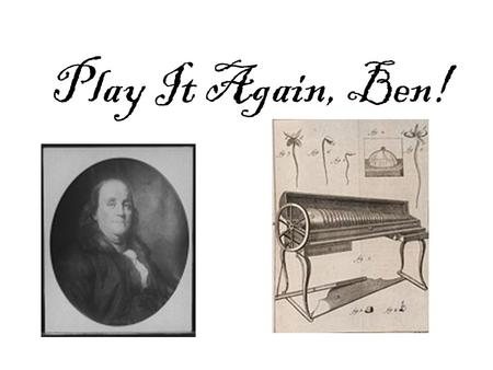Play It Again, Ben!. Benjamin Franklin invented the glass armonica in 1761. He got the idea from listening to musicians play water glasses filled to different.