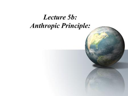 "Lecture 5b: Anthropic Principle:. I. What is the Anthropic Principle? The anthropic principle (Gr. Anthropos, ""human being"") states that the universe."