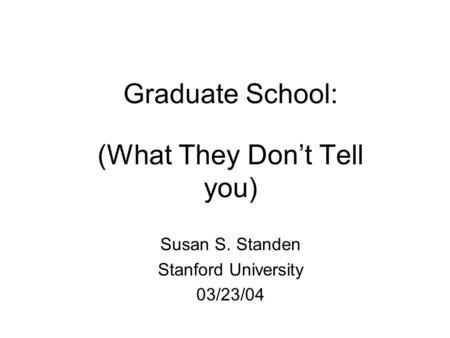Graduate School: (What They Don't Tell you) Susan S. Standen Stanford University 03/23/04.