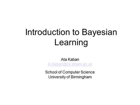 Introduction to Bayesian Learning Ata Kaban School of Computer Science University of Birmingham.