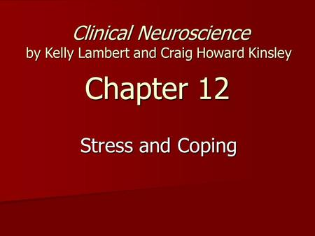 Chapter 12 Stress and Coping Clinical Neuroscience by Kelly Lambert and Craig Howard Kinsley Clinical Neuroscience by Kelly Lambert and Craig Howard Kinsley.