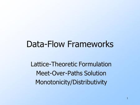 1 Data-Flow Frameworks Lattice-Theoretic Formulation Meet-Over-Paths Solution Monotonicity/Distributivity.
