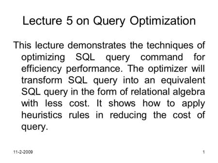 11-2-20091 Lecture 5 on Query Optimization This lecture demonstrates the techniques of optimizing SQL query command for efficiency performance. The optimizer.