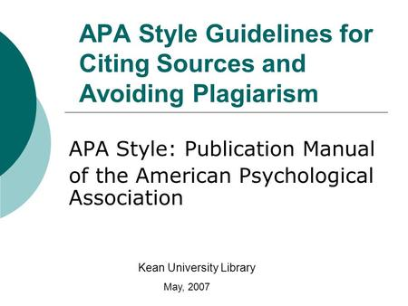 APA Style Guidelines for Citing Sources and Avoiding Plagiarism APA Style: Publication Manual of the American Psychological Association Kean University.