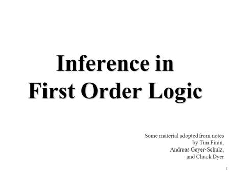 1 Inference in First Order Logic Some material adopted from notes by Tim Finin, Andreas Geyer-Schulz, and Chuck Dyer.