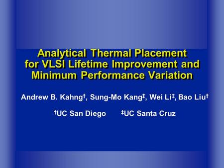 Analytical Thermal Placement for VLSI Lifetime Improvement and Minimum Performance Variation Andrew B. Kahng †, Sung-Mo Kang ‡, Wei Li ‡, Bao Liu † † UC.
