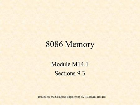 Introduction to Computer Engineering by Richard E. Haskell 8086 Memory Module M14.1 Sections 9.3.