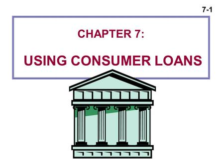 7-1 CHAPTER 7: USING CONSUMER LOANS. 7-2 Consumer Loans  Formal, negotiated contracts  Specify the terms for borrowing  Specify the repayment schedule.