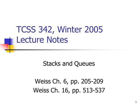 1 TCSS 342, Winter 2005 Lecture Notes Stacks and Queues Weiss Ch. 6, pp. 205-209 Weiss Ch. 16, pp. 513-537.