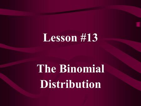Lesson #13 The Binomial Distribution. If X follows a Binomial distribution, with parameters n and p, we use the notation X ~ B(n, p) p x (1-p) (n-x) f(x)