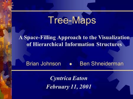 Tree-Maps Cyntrica Eaton February 11, 2001 A Space-Filling Approach to the Visualization of Hierarchical Information Structures Brian Johnson Ben Shneiderman.