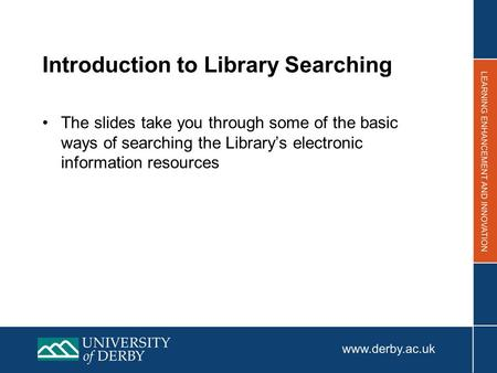 Introduction to Library Searching The slides take you through some of the basic ways of searching the Library's electronic information resources.