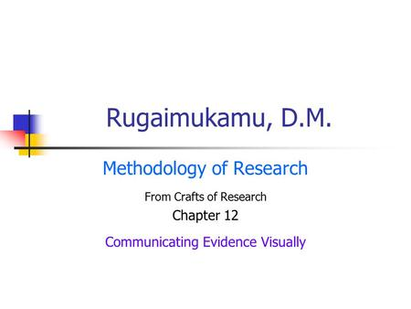 Rugaimukamu, D.M. Methodology of Research From Crafts of Research Chapter 12 Communicating Evidence Visually.