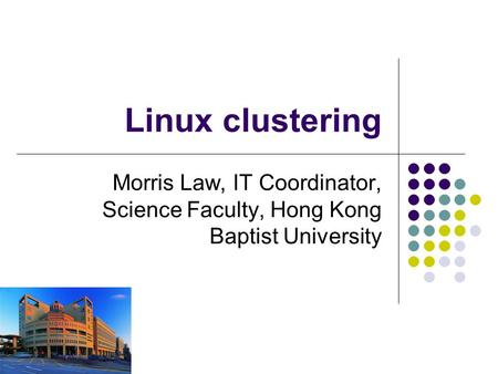 Linux clustering Morris Law, IT Coordinator, Science Faculty, Hong Kong Baptist University.