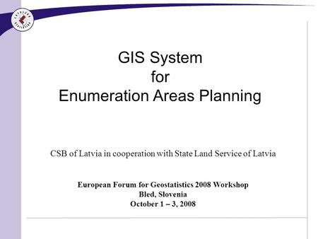GIS System for Enumeration Areas Planning CSB of Latvia in cooperation with State Land Service of Latvia European Forum for Geostatistics 2008 Workshop.