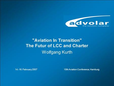 Aviation in Transition – The Future of LCC and Charter, 10th Aviation Conference, Hamburg, 14.- 16.02.2007 www.advolar.com © 1 Aviation In Transition