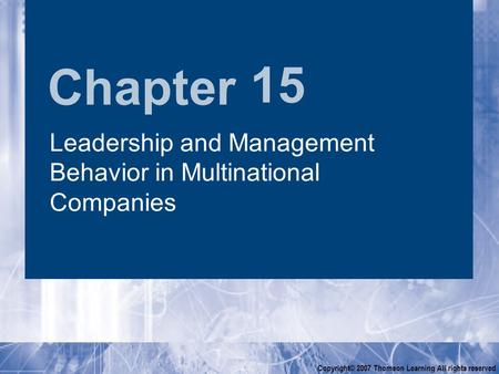 Chapter Copyright© 2007 Thomson Learning All rights reserved 15 <strong>Leadership</strong> and Management Behavior in Multinational Companies.