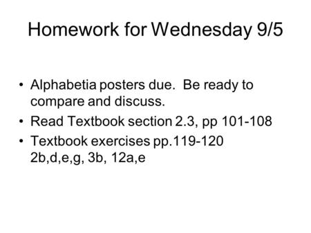 Homework for Wednesday 9/5 Alphabetia posters due. Be ready to compare and discuss. Read Textbook section 2.3, pp 101-108 Textbook exercises pp.119-120.