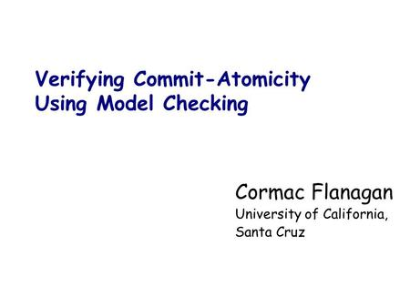 Verifying Commit-Atomicity Using Model Checking Cormac Flanagan University of California, Santa Cruz.