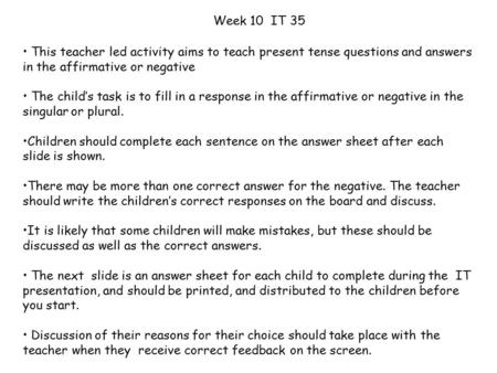 This teacher led activity aims to teach present tense questions and answers in the affirmative or negative The child's task is to fill in a response in.