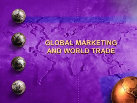 GLOBAL MARKETING AND WORLD TRADE. Trends that have affected world trade 1.The decline of economic protectionism 2.Increase in economic integration and.