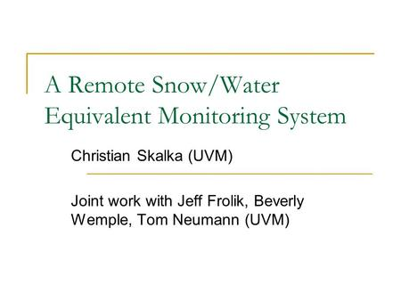 A Remote Snow/Water Equivalent Monitoring System Christian Skalka (UVM) Joint work with Jeff Frolik, Beverly Wemple, Tom Neumann (UVM)
