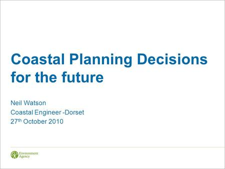 Coastal Planning Decisions for the future Neil Watson Coastal Engineer -Dorset 27 th October 2010.