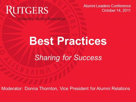 Best Practices Sharing for Success Moderator: Donna Thornton, Vice President for Alumni Relations Alumni Leaders Conference October 14, 2011.