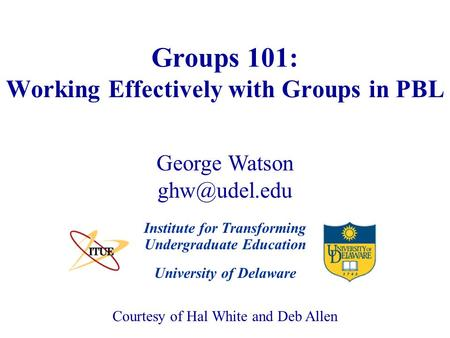 University of Delaware Groups 101: Working Effectively with Groups in PBL Institute for Transforming Undergraduate Education Courtesy of Hal White and.