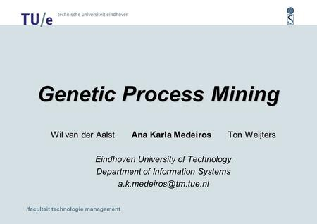 /faculteit technologie management Genetic Process Mining Wil van der Aalst Ana Karla Medeiros Ton Weijters Eindhoven University of Technology Department.