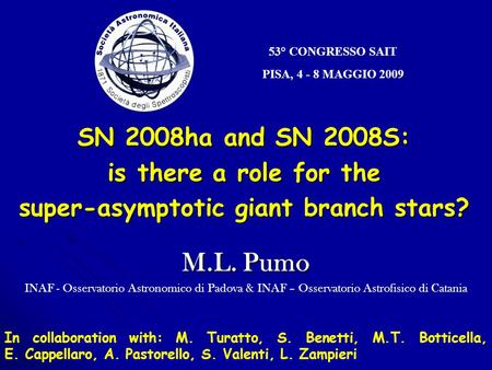 53° CONGRESSO SAIT PISA, 4 - 8 MAGGIO 2009 SN 2008ha and SN 2008S: is there a role for the super-asymptotic giant branch stars? M.L. Pumo INAF - Osservatorio.