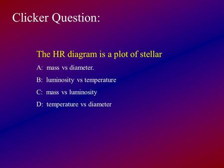 Clicker Question: The HR diagram is a plot of stellar A: mass vs diameter. B: luminosity vs temperature C: mass vs luminosity D: temperature vs diameter.