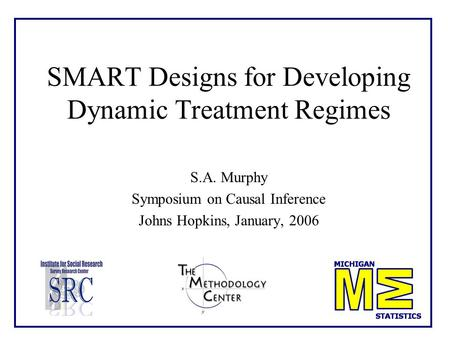 SMART Designs for Developing Dynamic Treatment Regimes S.A. Murphy Symposium on Causal Inference Johns Hopkins, January, 2006.