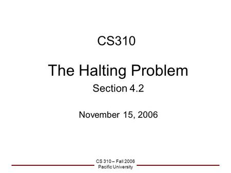 CS 310 – Fall 2006 Pacific University CS310 The Halting Problem Section 4.2 November 15, 2006.