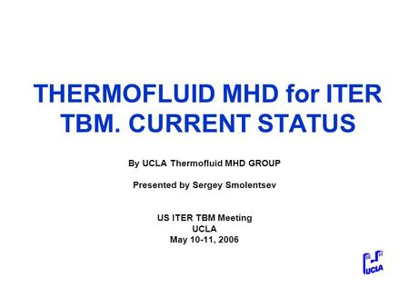 THERMOFLUID MHD for ITER TBM. CURRENT STATUS By UCLA Thermofluid MHD GROUP Presented by Sergey Smolentsev US ITER TBM Meeting UCLA May 10-11, 2006.