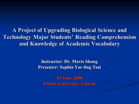 A Project of Upgrading Biological Science and Technology Major Students' Reading Comprehension and Knowledge of Academic Vocabulary Instructor: Dr. Mavis.