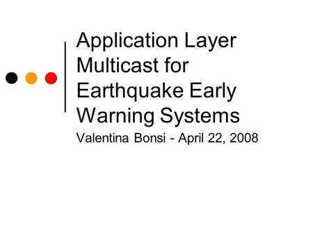 Application Layer Multicast for Earthquake Early Warning Systems Valentina Bonsi - April 22, 2008.