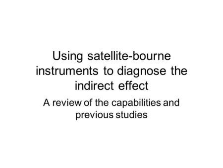 Using satellite-bourne instruments to diagnose the indirect effect A review of the capabilities and previous studies.