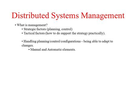 Distributed Systems Management What is management? Strategic factors (planning, control) Tactical factors (how to do support the strategy practically).