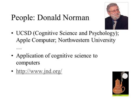 People: Donald Norman UCSD (Cognitive Science and Psychology); Apple Computer; Northwestern University … Application of cognitive science to computers.