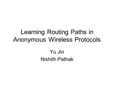 Learning Routing Paths in Anonymous Wireless Protocols Yu Jin Nishith Pathak.