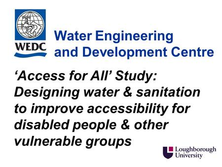 Water Engineering and Development Centre 'Access for All' Study: Designing water & sanitation to improve accessibility for disabled people & other vulnerable.