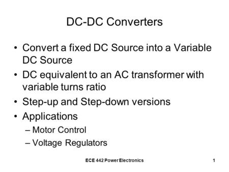 ECE 442 Power Electronics1 DC-DC Converters Convert a fixed DC Source into a Variable DC Source DC equivalent to an AC transformer with variable turns.