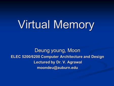 Virtual Memory Deung young, Moon ELEC 5200/6200 Computer Architecture and Design Lectured by Dr. V. Agrawal Lectured by Dr. V.
