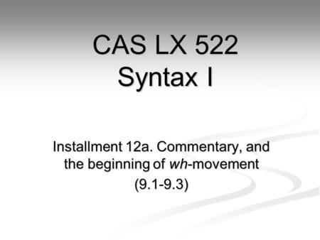 Installment 12a. Commentary, and the beginning of wh-movement (9.1-9.3) CAS LX 522 Syntax I.