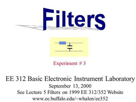 Experiment # 3 EE 312 Basic Electronic Instrument Laboratory September 13, 2000 See Lecture 5 Filters on 1999 EE 312/352 Website www.ee.buffalo.edu/~whalen/ee352.