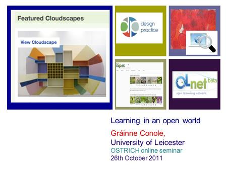 Learning in an open world Gráinne Conole, University of Leicester OSTRICH online seminar 26th October 2011.