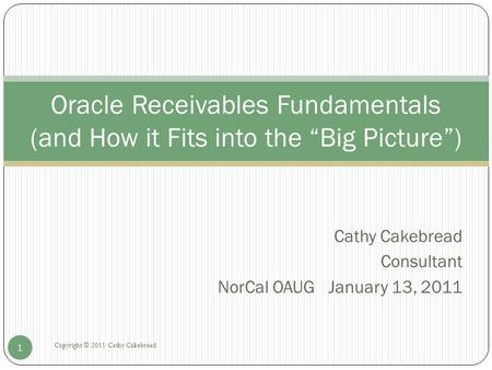 "Cathy Cakebread Consultant NorCal OAUG January 13, 2011 Copyright © 2011 Cathy Cakebread 1 Oracle Receivables Fundamentals (and How it Fits into the ""Big."