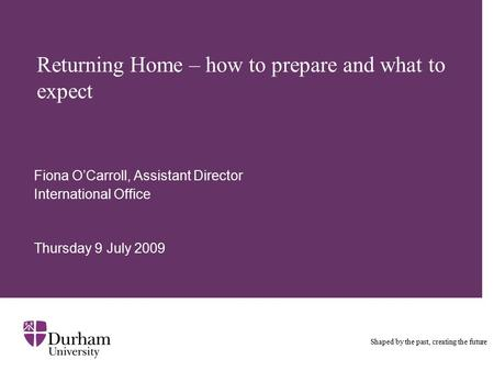 Returning Home – how to prepare and what to expect Fiona O'Carroll, Assistant Director International Office Thursday 9 July 2009 Shaped by the past, creating.