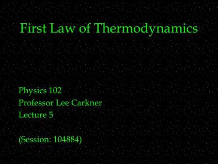 First Law of Thermodynamics Physics 102 Professor Lee Carkner Lecture 5 (Session: 104884)